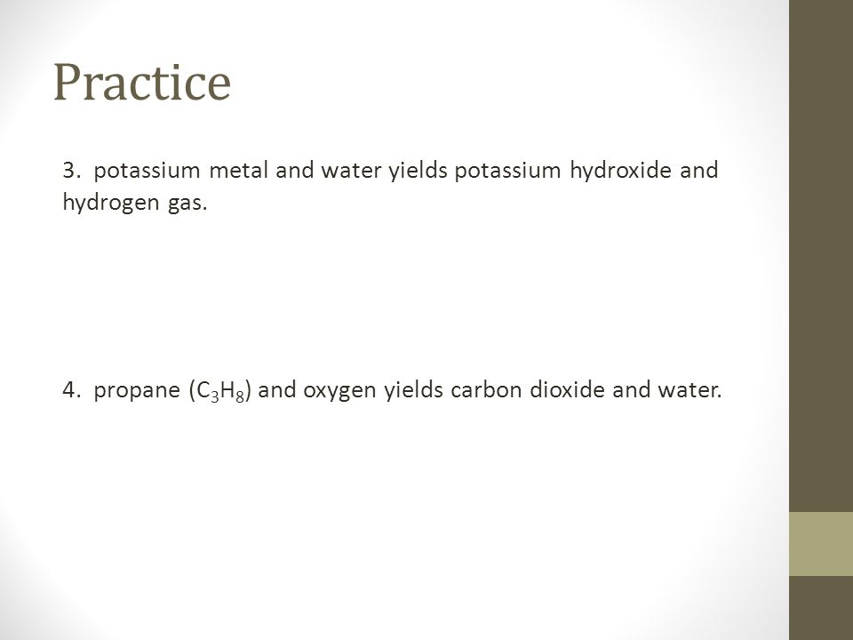 Practice 3. potassium metal and water yields potassium hydroxide and hydrogen gas.