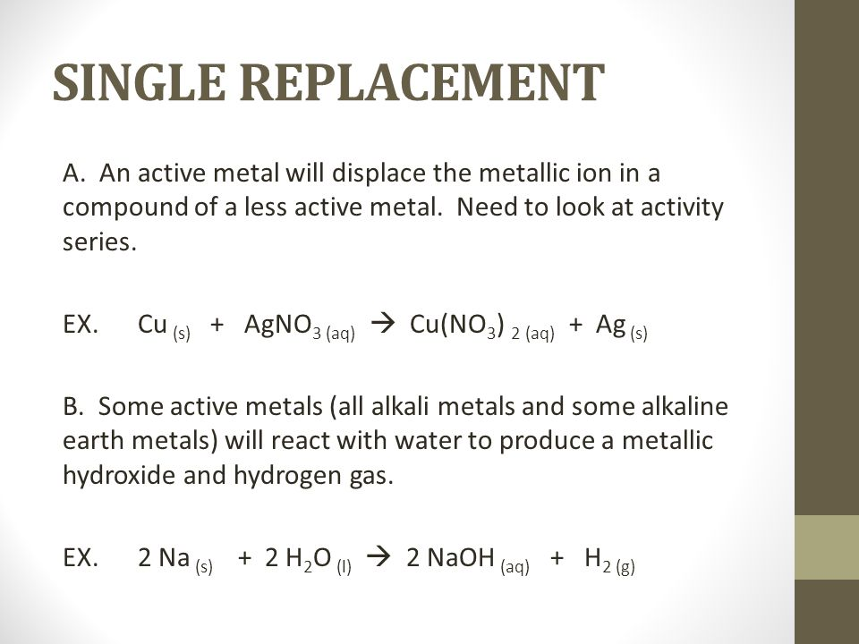 SINGLE REPLACEMENT A. An active metal will displace the metallic ion in a compound of a less active metal. Need to look at activity series.
