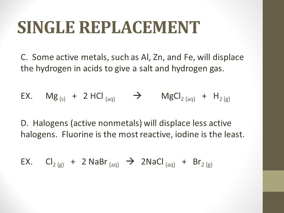 SINGLE REPLACEMENT C. Some active metals, such as Al, Zn, and Fe, will displace the hydrogen in acids to give a salt and hydrogen gas.