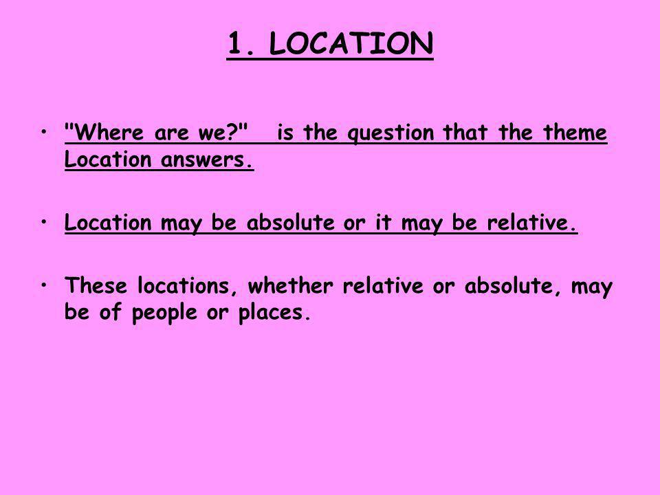 1. LOCATION Where are we is the question that the theme Location answers. Location may be absolute or it may be relative.