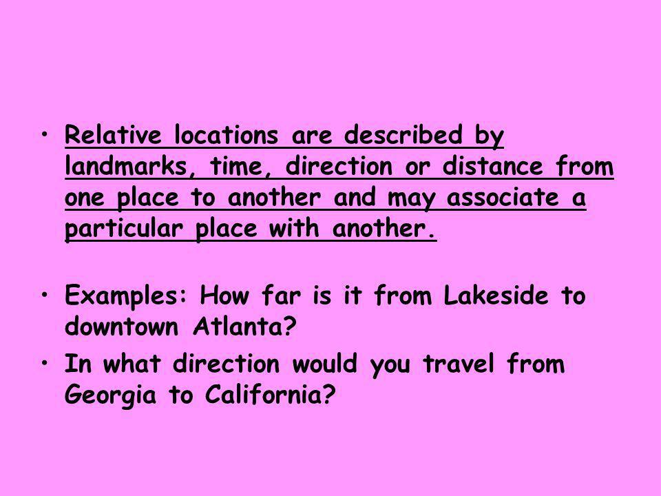 Relative locations are described by landmarks, time, direction or distance from one place to another and may associate a particular place with another.