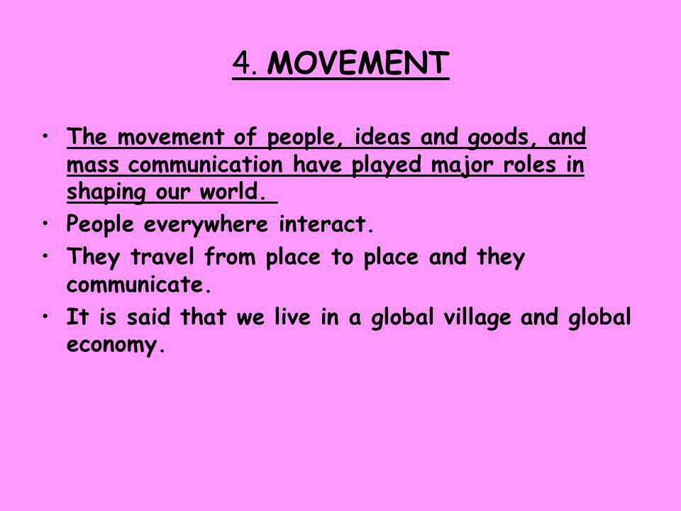 4. MOVEMENT The movement of people, ideas and goods, and mass communication have played major roles in shaping our world.