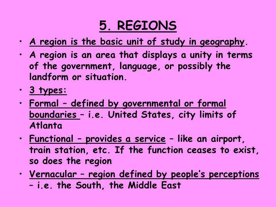 5. REGIONS A region is the basic unit of study in geography.