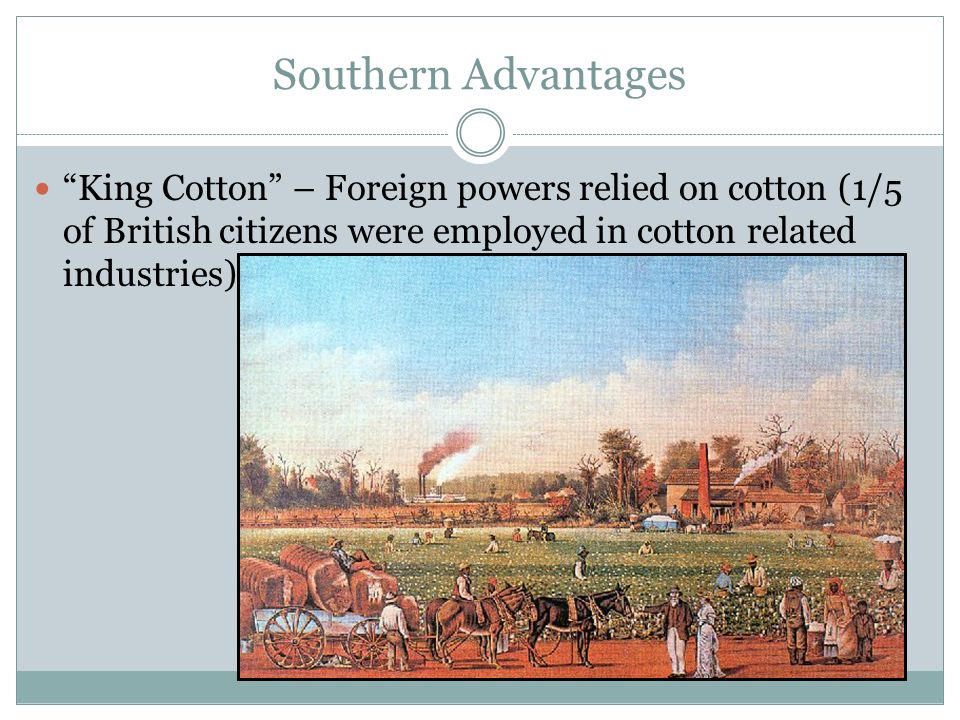 Southern Advantages King Cotton – Foreign powers relied on cotton (1/5 of British citizens were employed in cotton related industries)