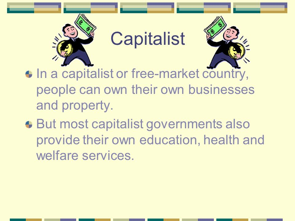 Capitalist In a capitalist or free-market country, people can own their own businesses and property.