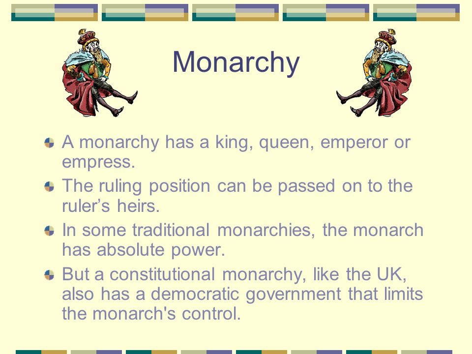 Monarchy A monarchy has a king, queen, emperor or empress.