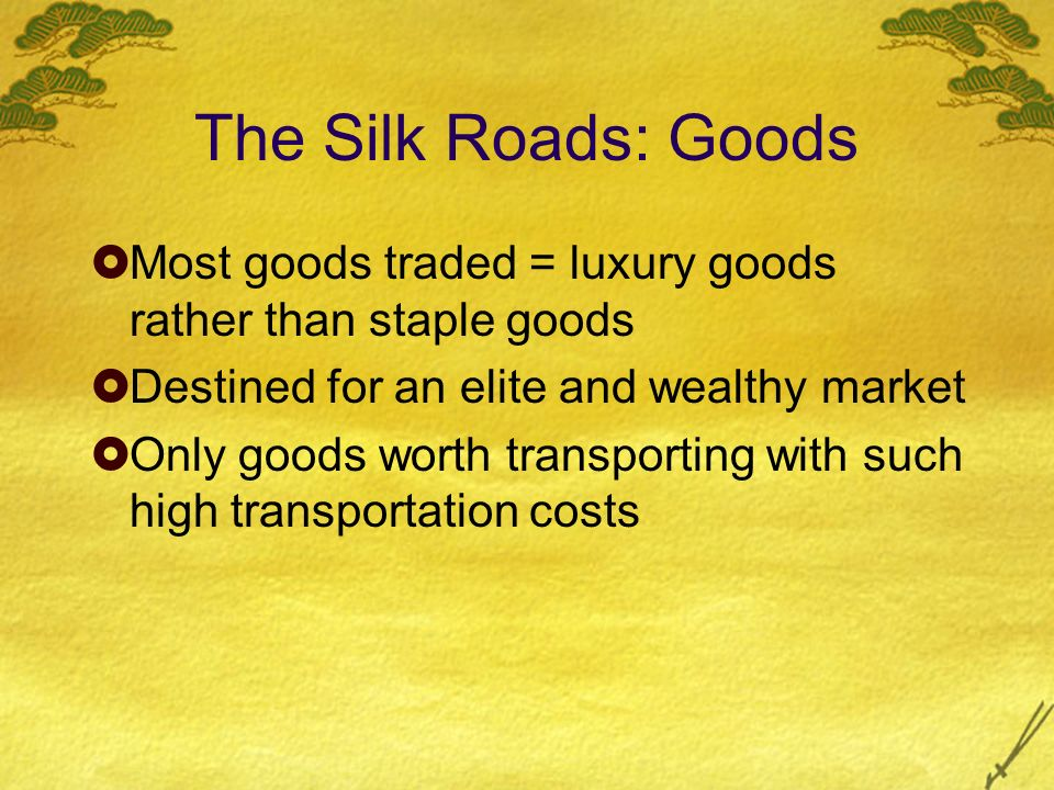 The Silk Roads: Goods Most goods traded = luxury goods rather than staple goods. Destined for an elite and wealthy market.