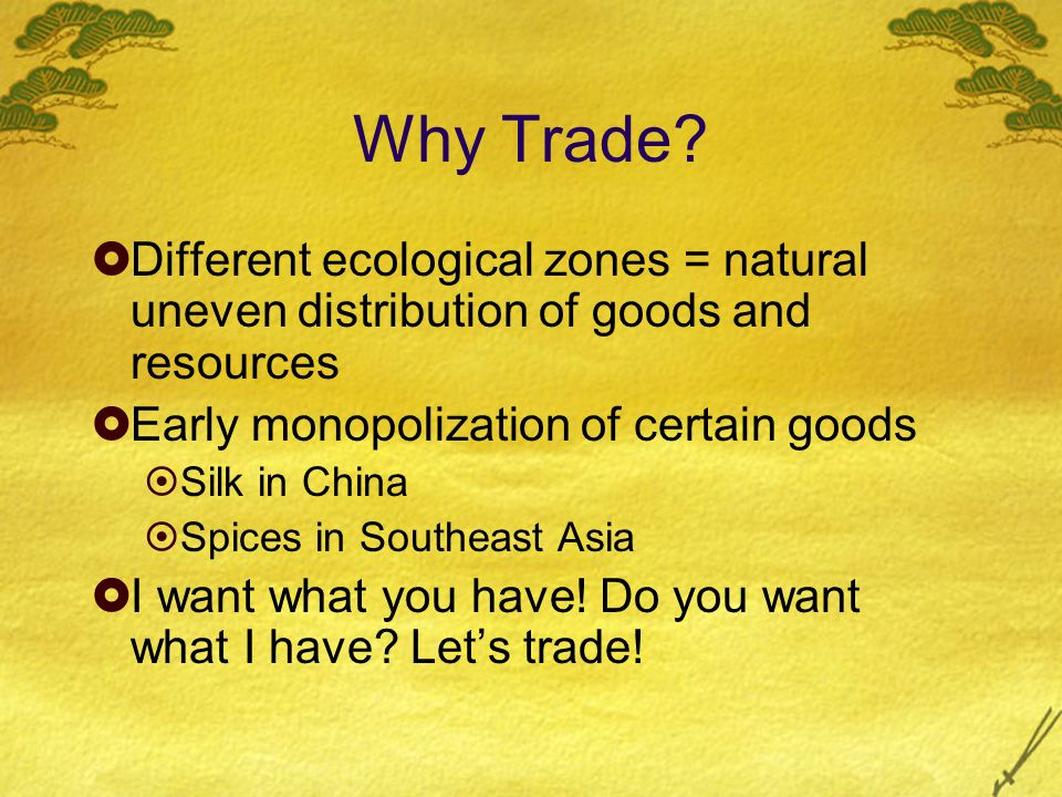Why Trade Different ecological zones = natural uneven distribution of goods and resources. Early monopolization of certain goods.