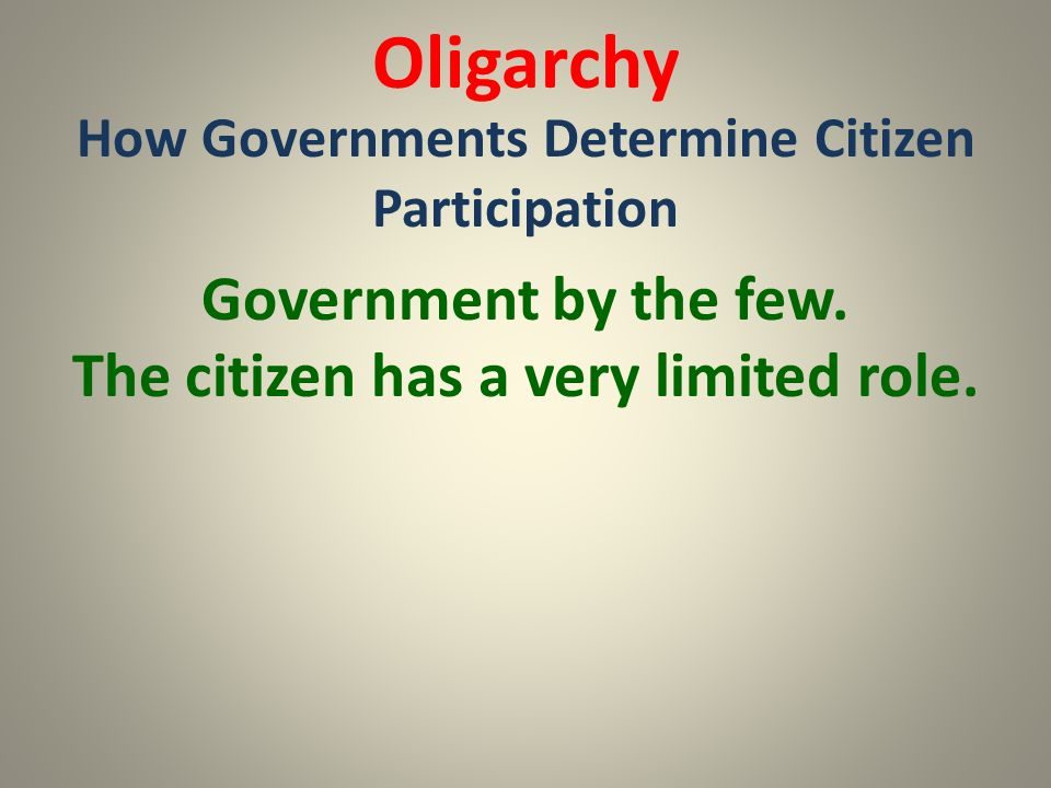 Oligarchy Government by the few. The citizen has a very limited role.