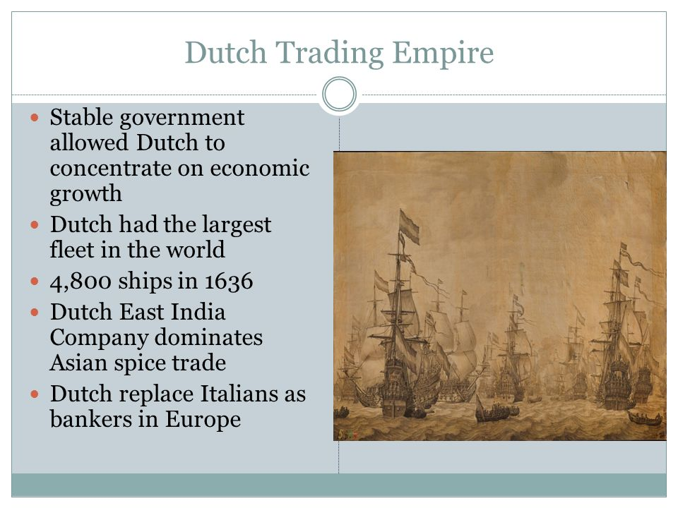 Dutch Trading Empire Stable government allowed Dutch to concentrate on economic growth. Dutch had the largest fleet in the world.