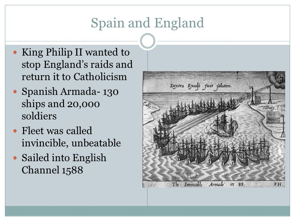 Spain and England King Philip II wanted to stop England's raids and return it to Catholicism. Spanish Armada- 130 ships and 20,000 soldiers.