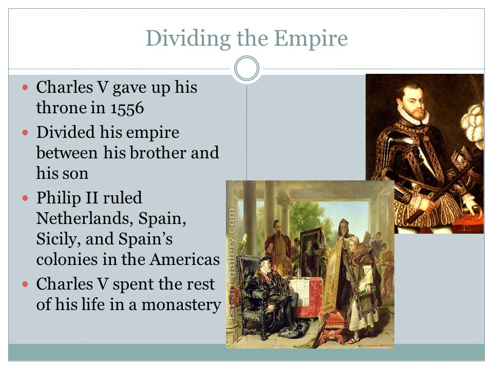 Dividing the Empire Charles V gave up his throne in 1556