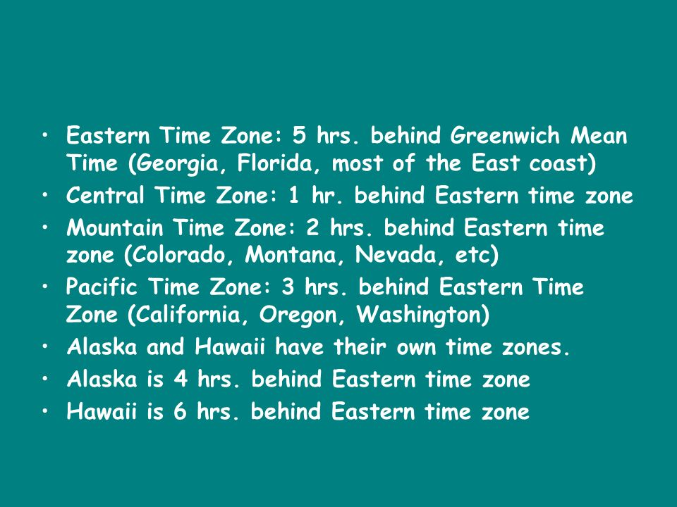 Eastern Time Zone: 5 hrs. behind Greenwich Mean Time (Georgia, Florida, most of the East coast)