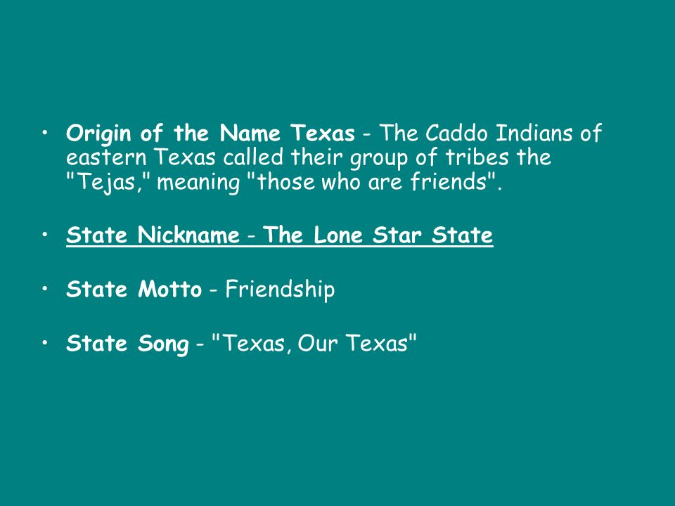 Origin of the Name Texas - The Caddo Indians of eastern Texas called their group of tribes the Tejas, meaning those who are friends .