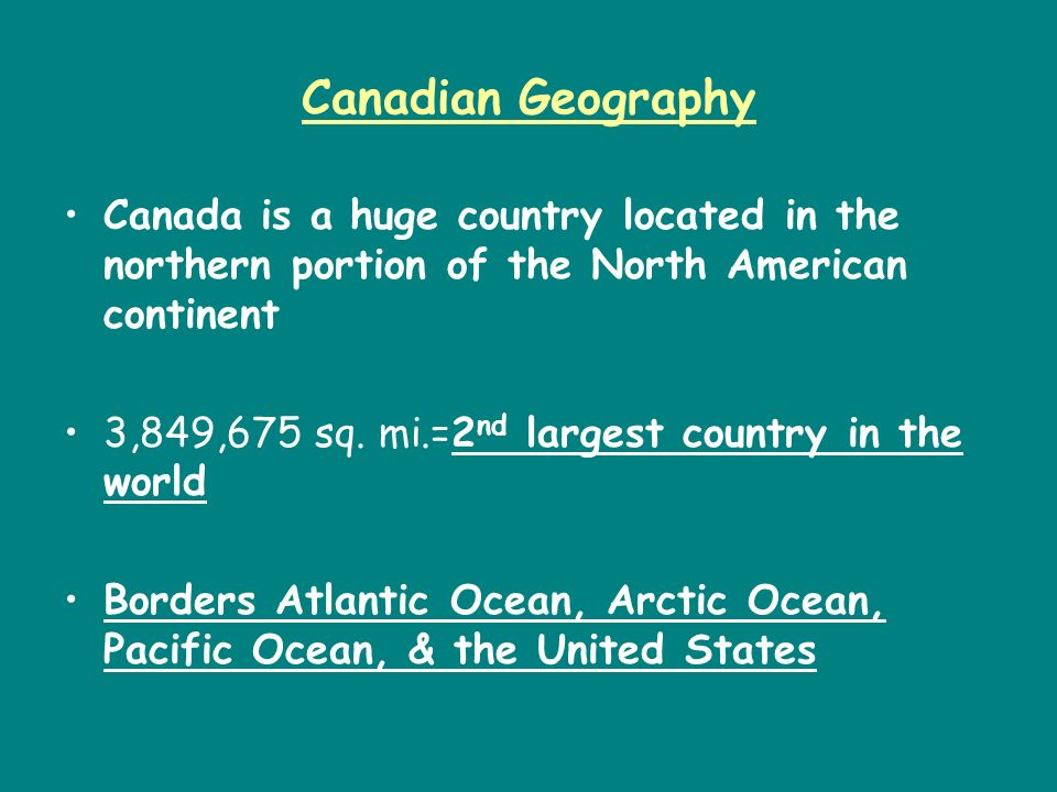Canadian Geography Canada is a huge country located in the northern portion of the North American continent.