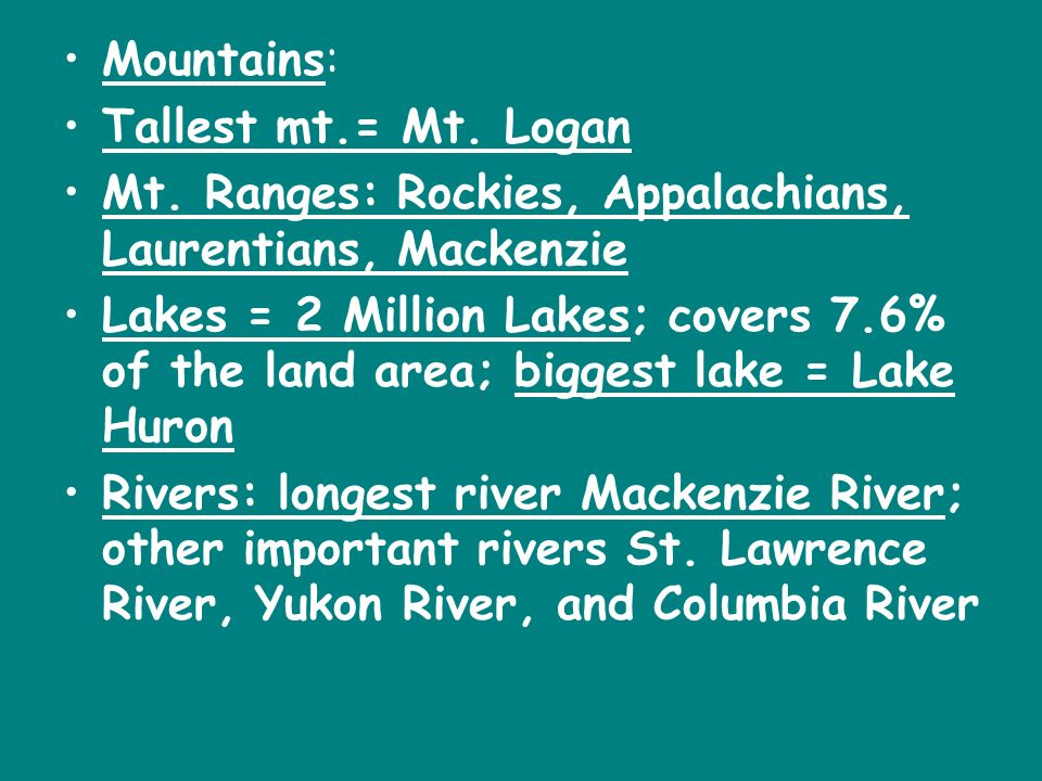 Mountains: Tallest mt.= Mt. Logan. Mt. Ranges: Rockies, Appalachians, Laurentians, Mackenzie.
