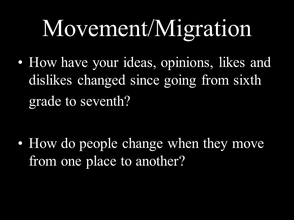 Movement/Migration How have your ideas, opinions, likes and dislikes changed since going from sixth.