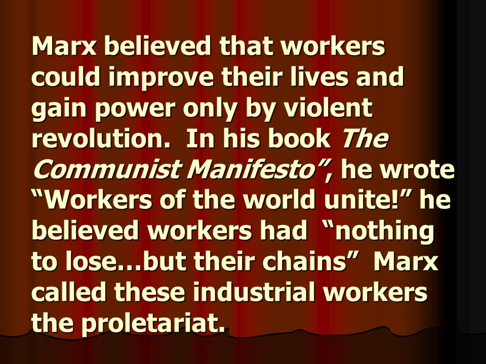 Marx believed that workers could improve their lives and gain power only by violent revolution.