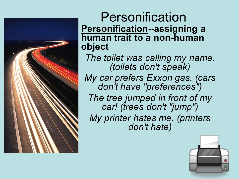 Personification Personification--assigning a human trait to a non-human object. The toilet was calling my name. (toilets don t speak)