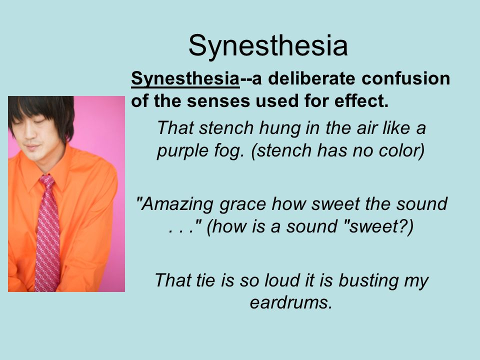 Synesthesia Synesthesia--a deliberate confusion of the senses used for effect. That stench hung in the air like a purple fog. (stench has no color)