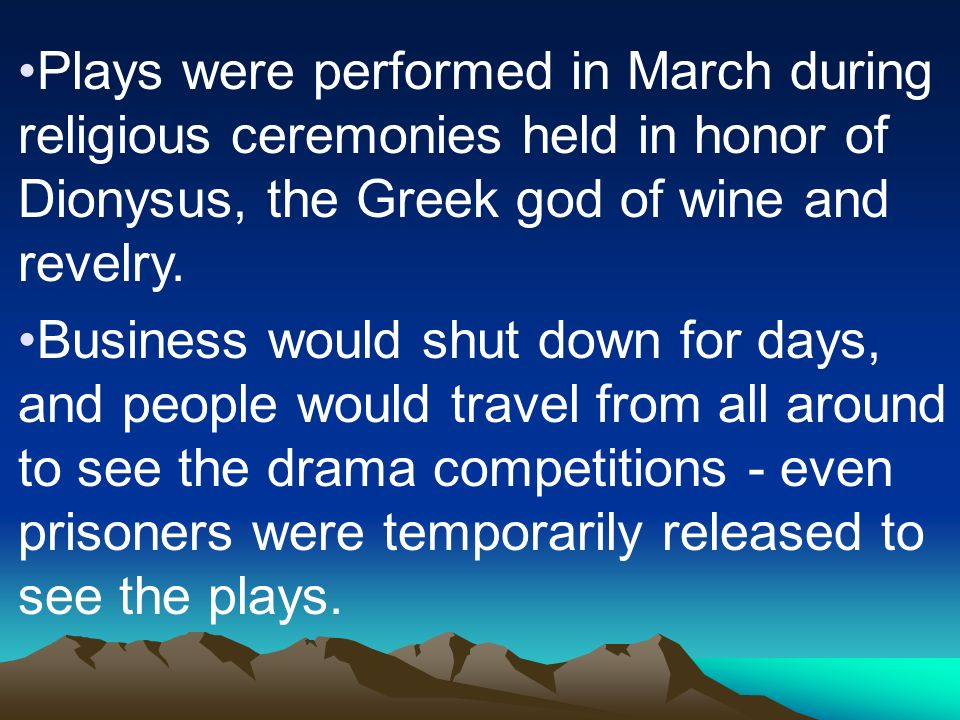 Plays were performed in March during religious ceremonies held in honor of Dionysus, the Greek god of wine and revelry.