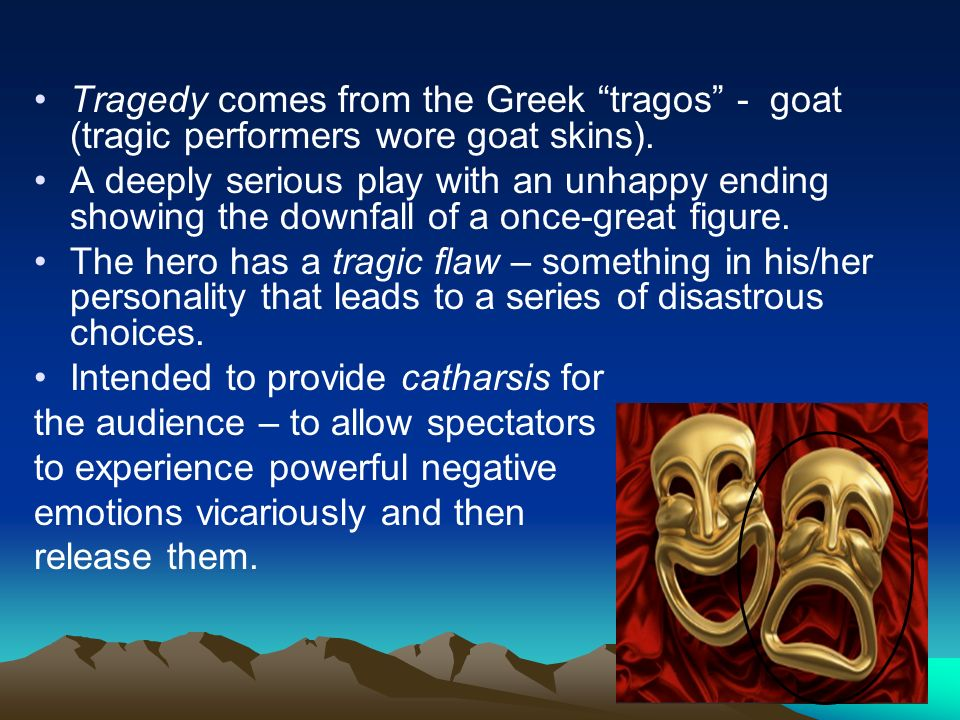 Tragedy comes from the Greek tragos - goat (tragic performers wore goat skins).