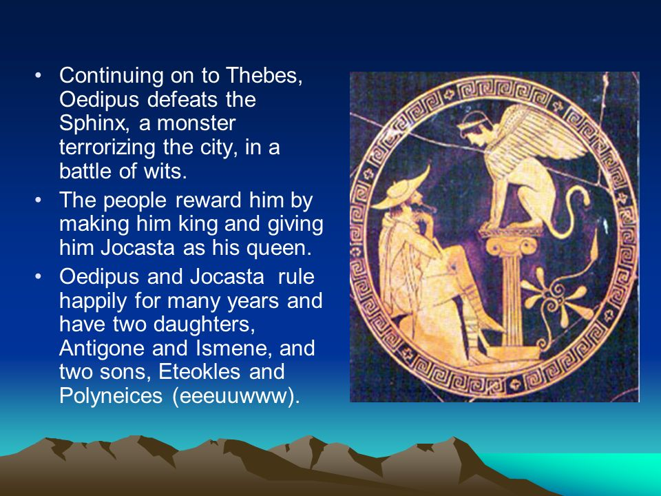 Continuing on to Thebes, Oedipus defeats the Sphinx, a monster terrorizing the city, in a battle of wits.