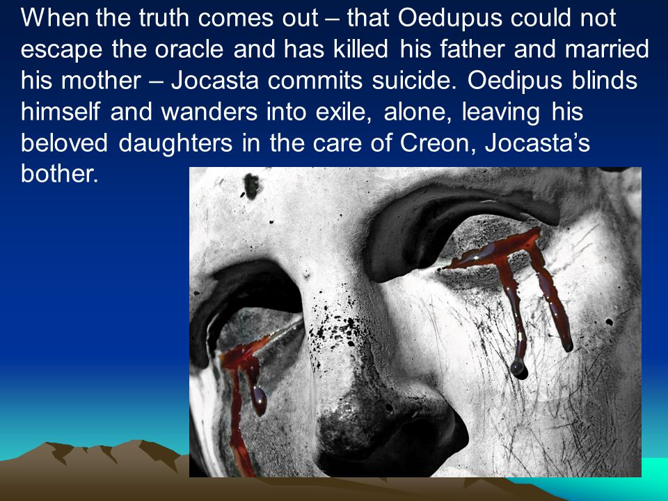 When the truth comes out – that Oedupus could not escape the oracle and has killed his father and married his mother – Jocasta commits suicide.