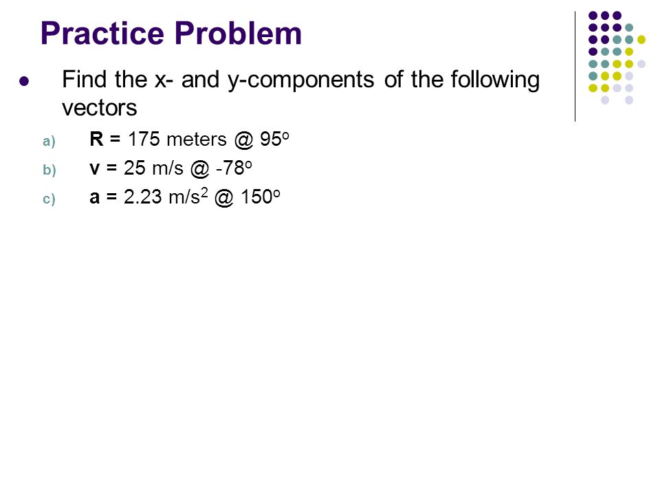 Practice Problem Find the x- and y-components of the following vectors
