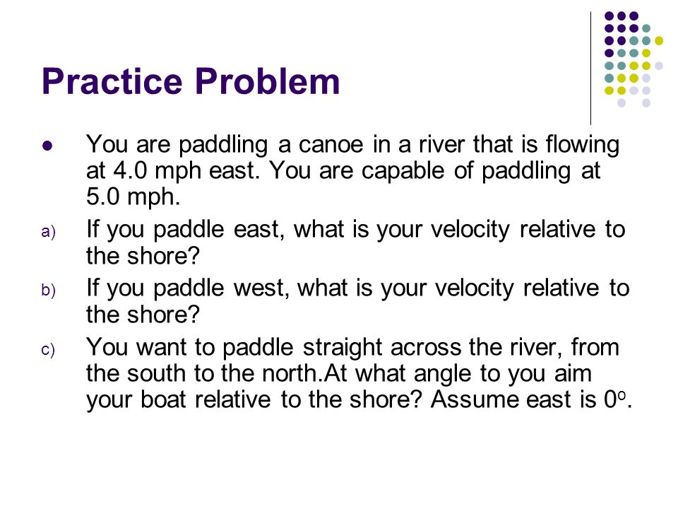 Practice Problem You are paddling a canoe in a river that is flowing at 4.0 mph east. You are capable of paddling at 5.0 mph.