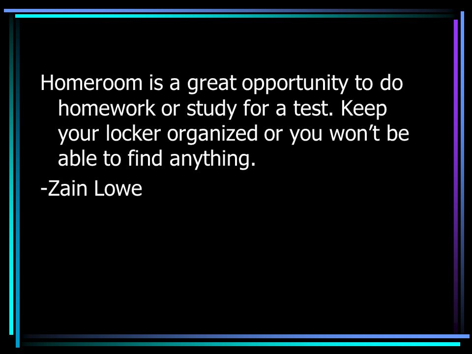 Homeroom is a great opportunity to do homework or study for a test