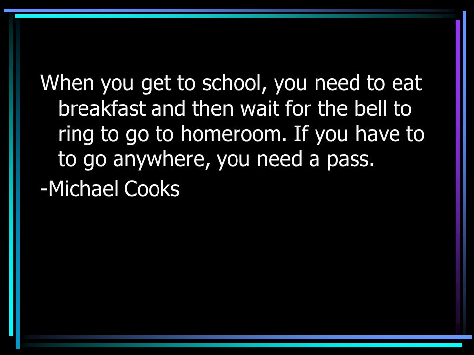 When you get to school, you need to eat breakfast and then wait for the bell to ring to go to homeroom. If you have to to go anywhere, you need a pass.