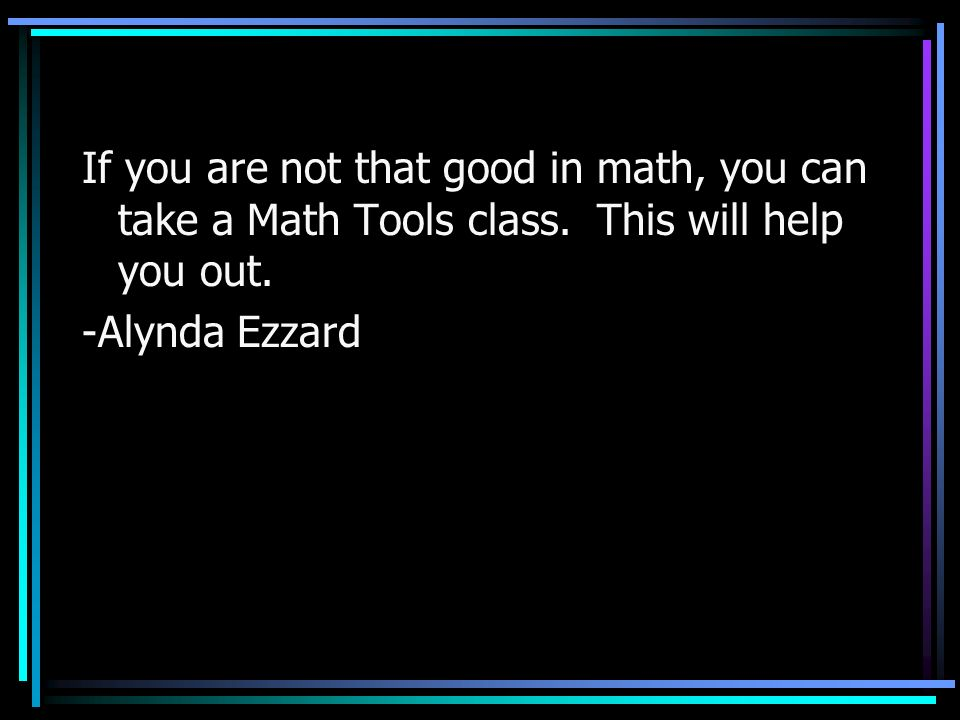 If you are not that good in math, you can take a Math Tools class