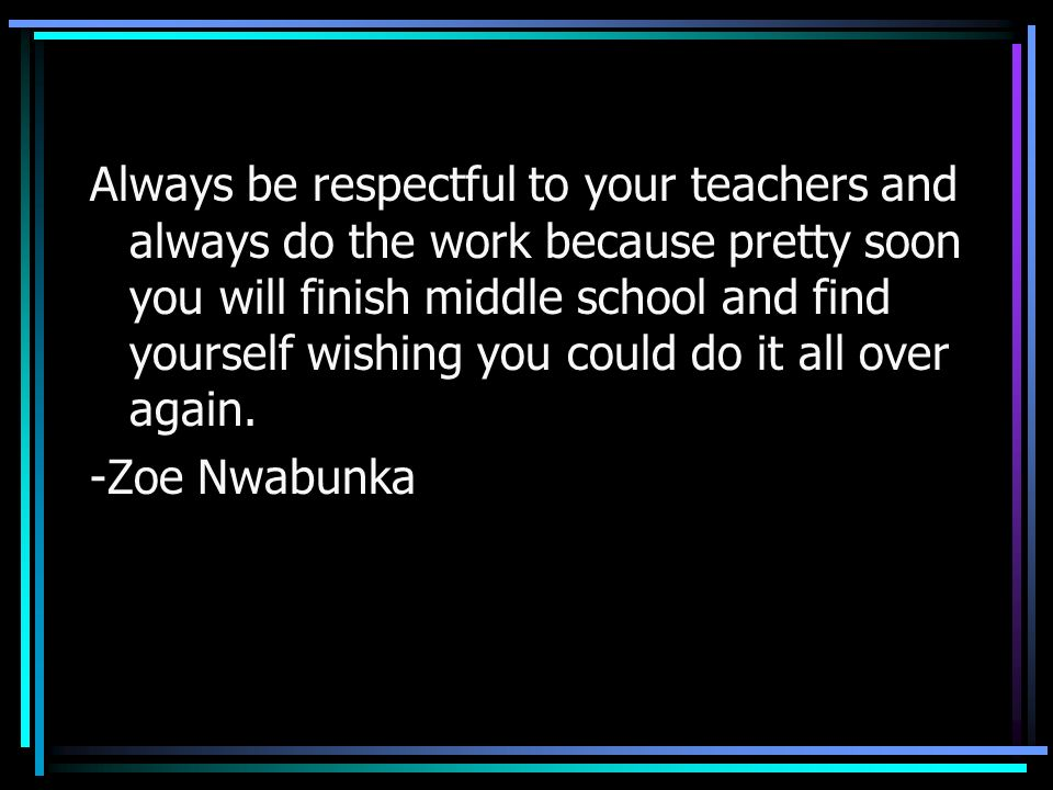 Always be respectful to your teachers and always do the work because pretty soon you will finish middle school and find yourself wishing you could do it all over again.