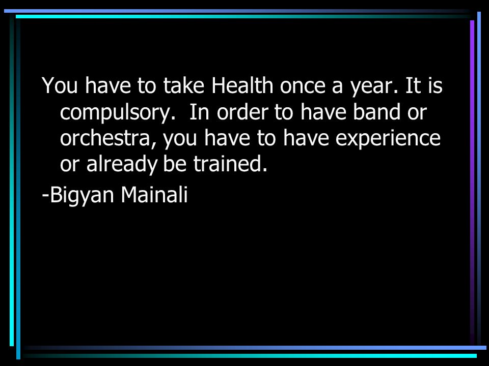 You have to take Health once a year. It is compulsory