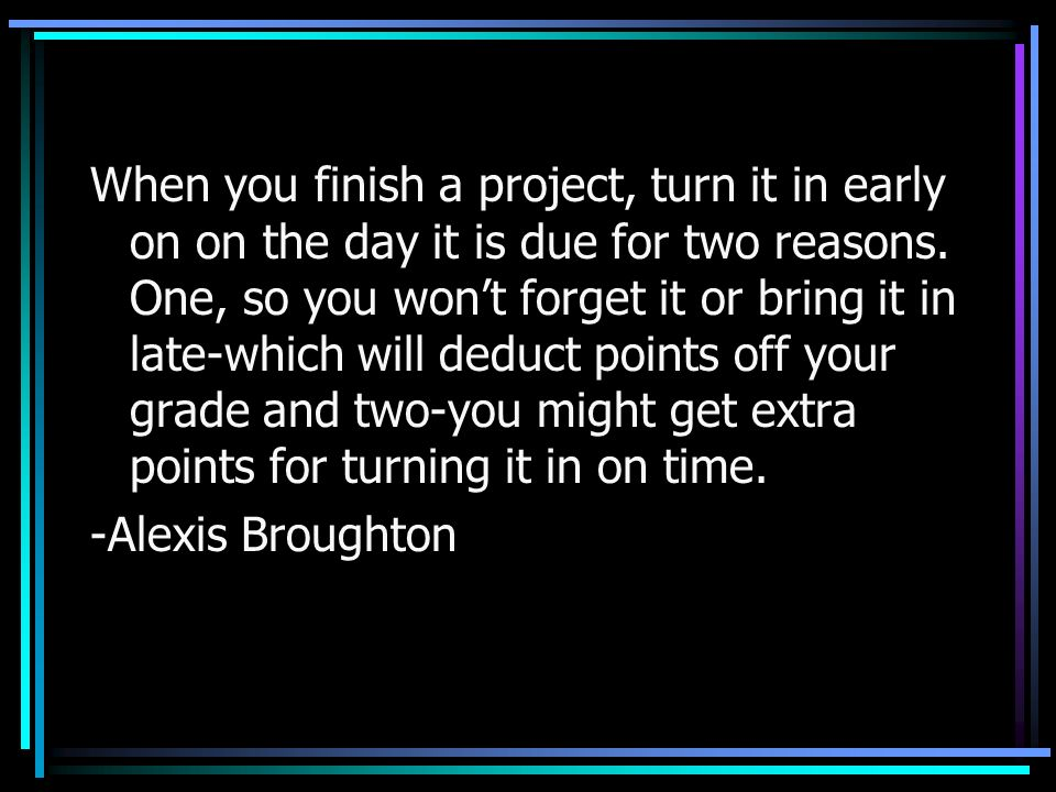 When you finish a project, turn it in early on on the day it is due for two reasons. One, so you won't forget it or bring it in late-which will deduct points off your grade and two-you might get extra points for turning it in on time.