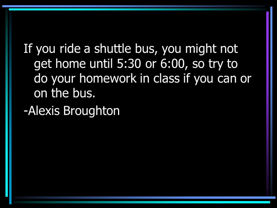 If you ride a shuttle bus, you might not get home until 5:30 or 6:00, so try to do your homework in class if you can or on the bus.