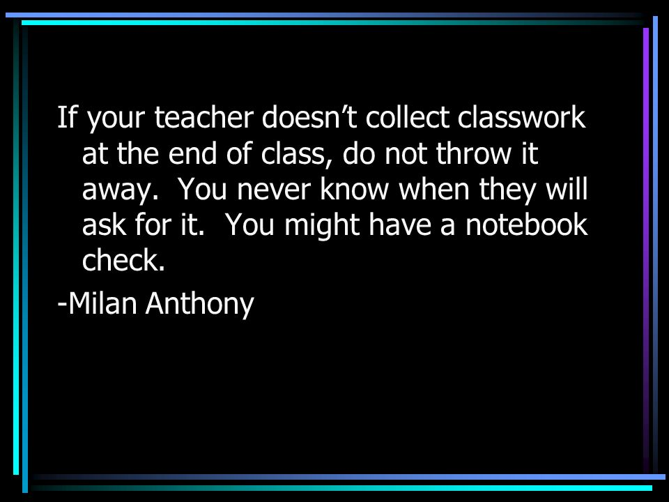 If your teacher doesn't collect classwork at the end of class, do not throw it away. You never know when they will ask for it. You might have a notebook check.