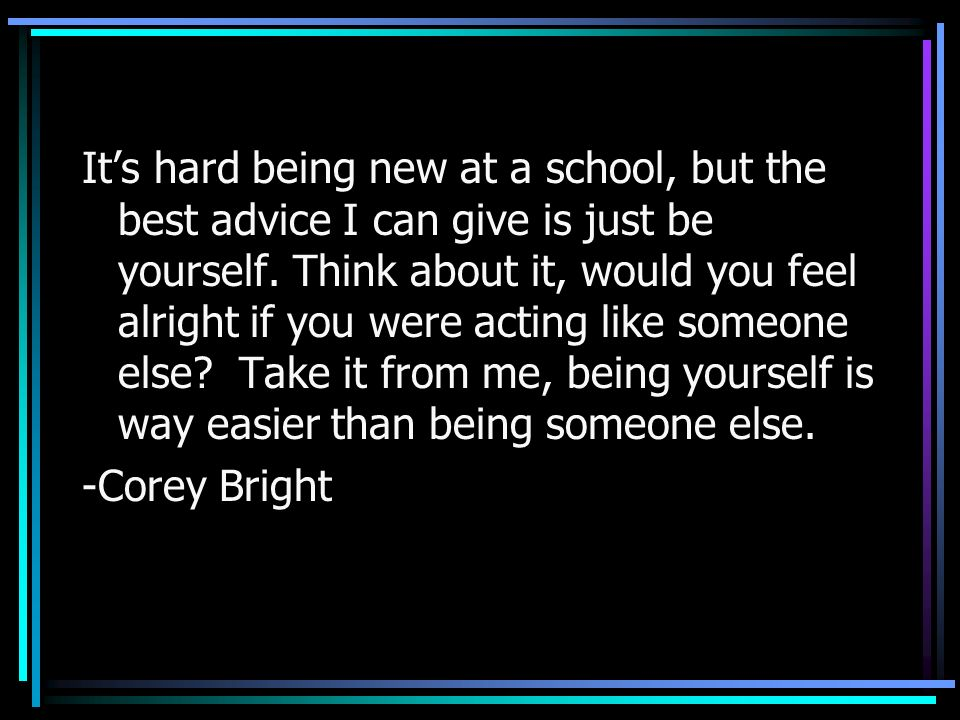It's hard being new at a school, but the best advice I can give is just be yourself. Think about it, would you feel alright if you were acting like someone else Take it from me, being yourself is way easier than being someone else.