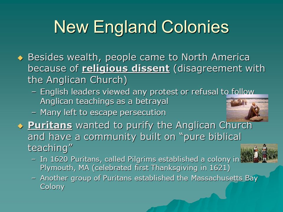 New England Colonies Besides wealth, people came to North America because of religious dissent (disagreement with the Anglican Church)