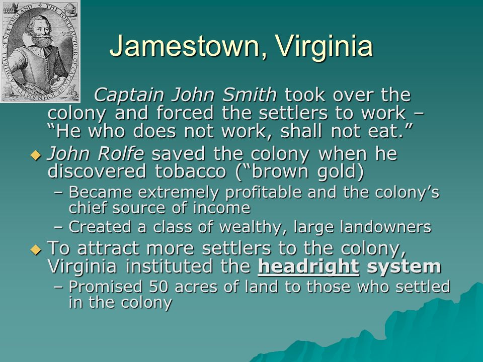 Jamestown, Virginia Captain John Smith took over the colony and forced the settlers to work – He who does not work, shall not eat.