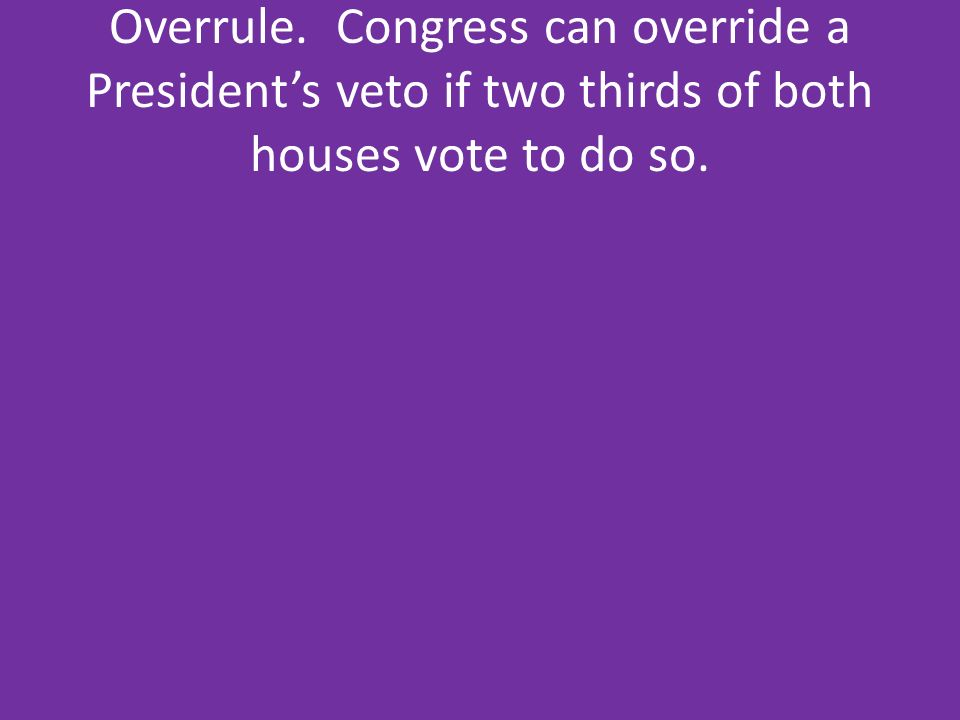 Overrule. Congress can override a President's veto if two thirds of both houses vote to do so.