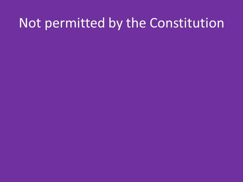 Not permitted by the Constitution