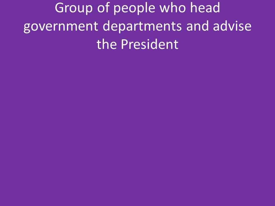 Group of people who head government departments and advise the President