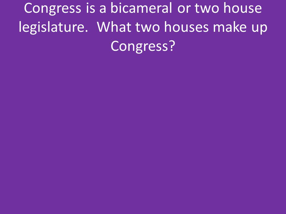 Congress is a bicameral or two house legislature