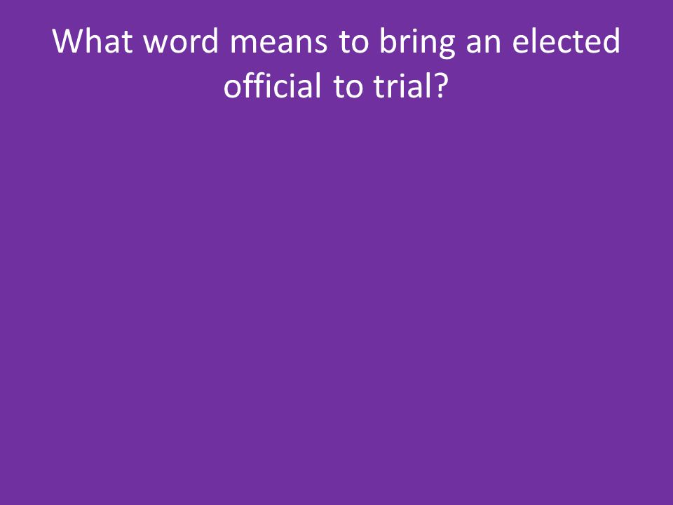 What word means to bring an elected official to trial