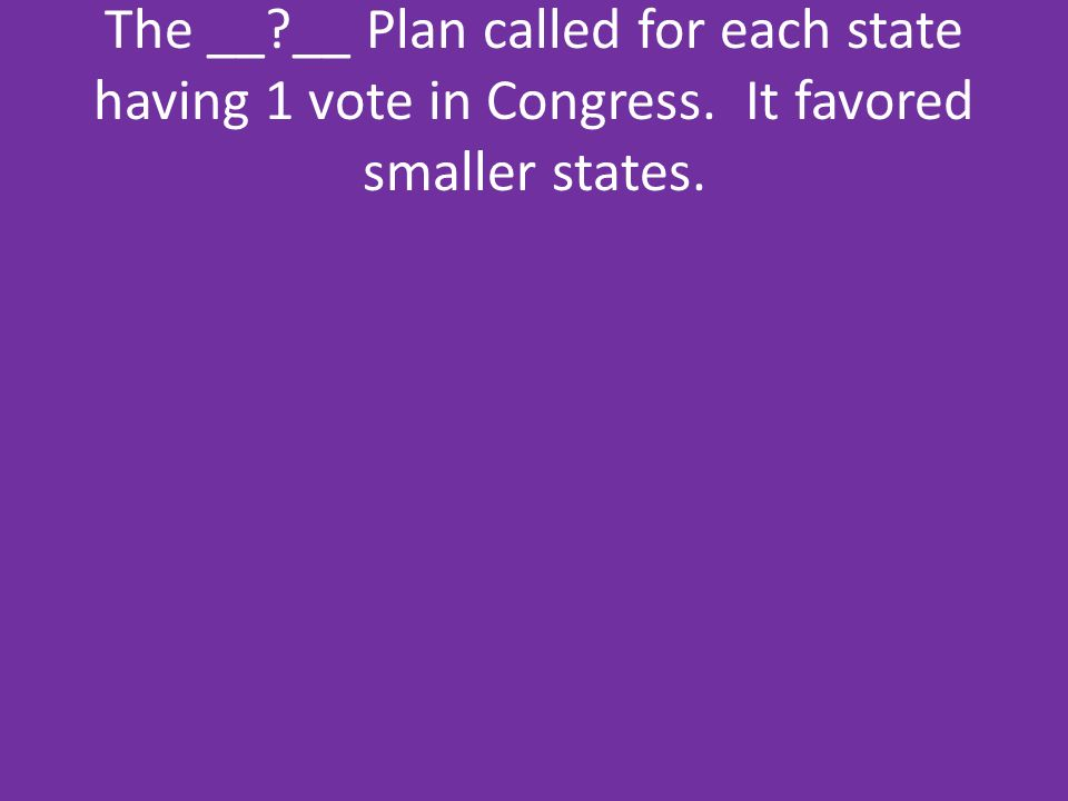 The __. __ Plan called for each state having 1 vote in Congress