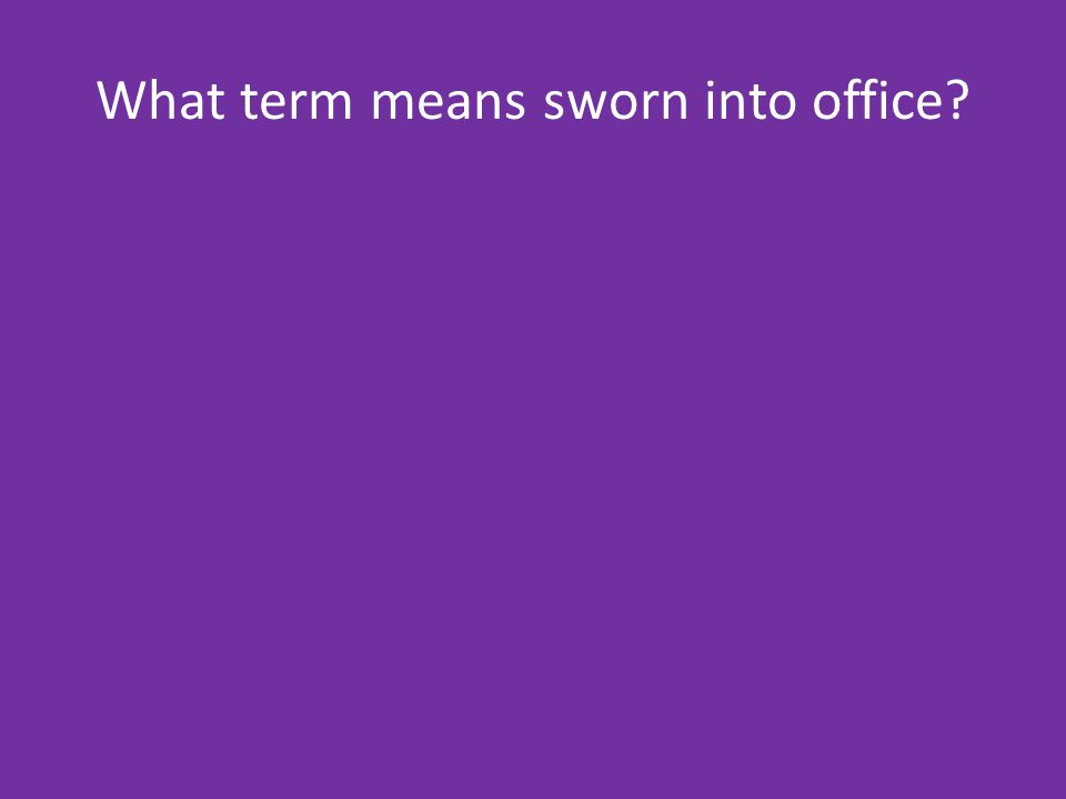 What term means sworn into office