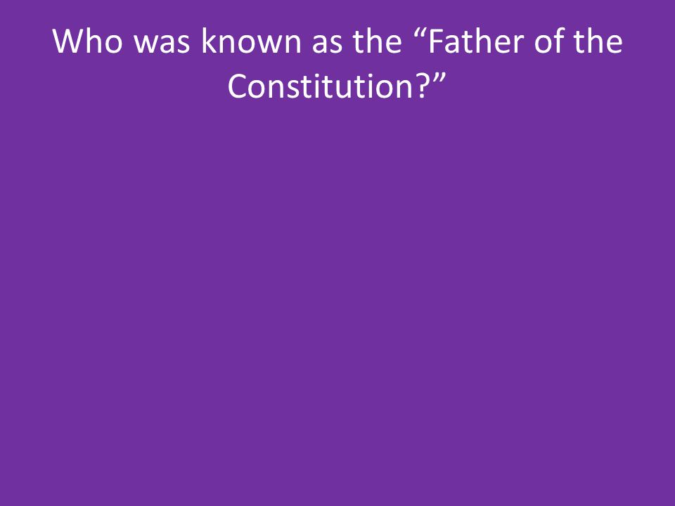 Who was known as the Father of the Constitution