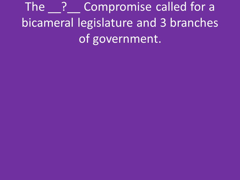 The __ __ Compromise called for a bicameral legislature and 3 branches of government.